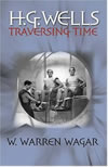 H.G. Wells: Traversing Time - W. Warren Wagar